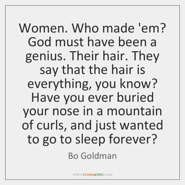 Women. Who made 'em? God must have been a genius. Their hair. ...