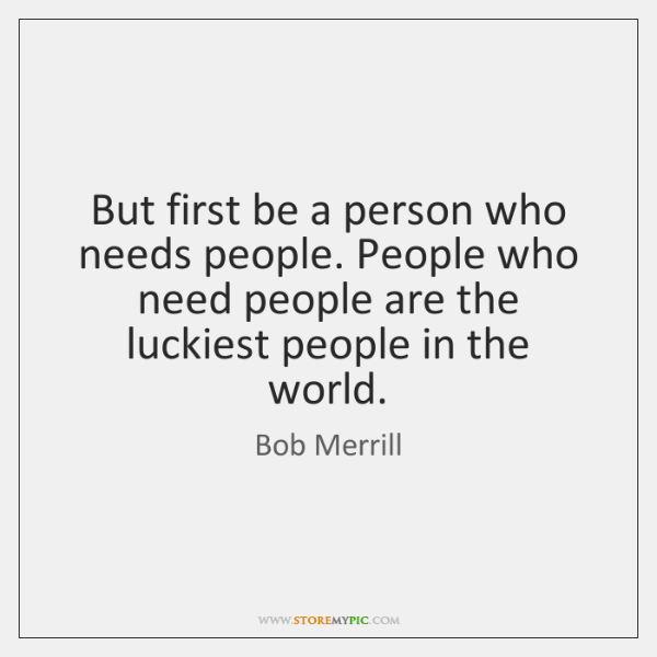 But first be a person who needs people. People who need people ...