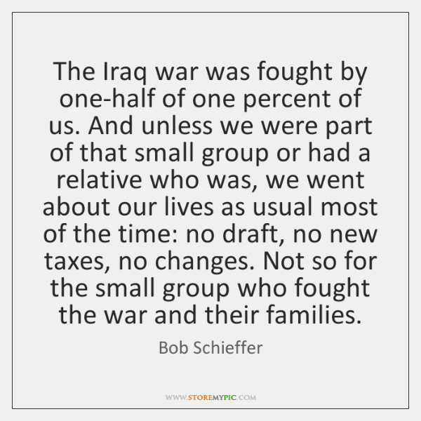 The Iraq war was fought by one-half of one percent of us. ...