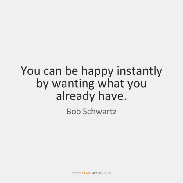 You can be happy instantly by wanting what you already have.