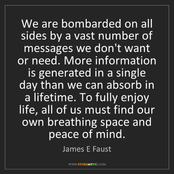 James E Faust: We are bombarded on all sides by a vast number of messages...