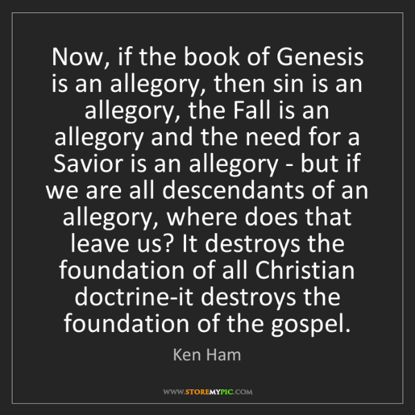 Ken Ham: Now, if the book of Genesis is an allegory, then sin...