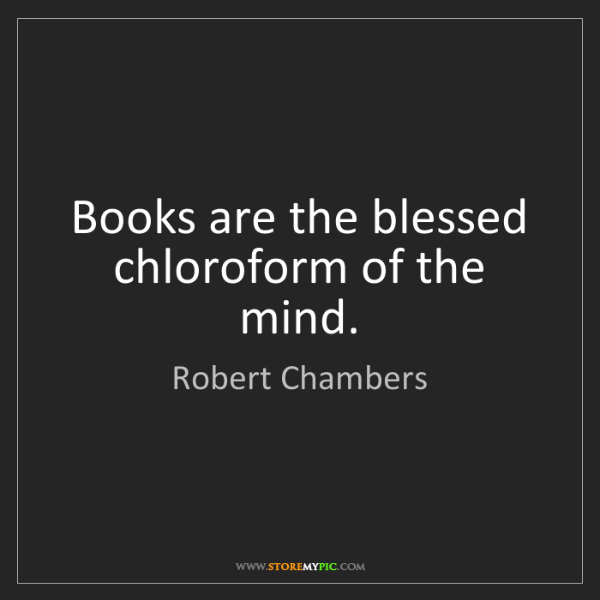 Robert Chambers: Books are the blessed chloroform of the mind.