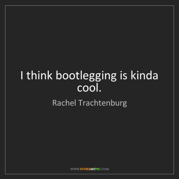 Rachel Trachtenburg: I think bootlegging is kinda cool.