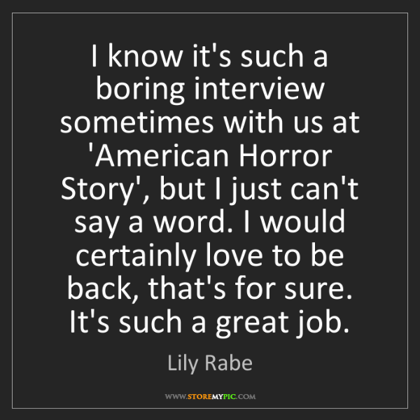 Lily Rabe: I know it's such a boring interview sometimes with us...