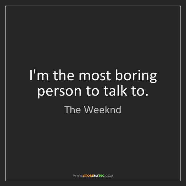 The Weeknd: I'm the most boring person to talk to.