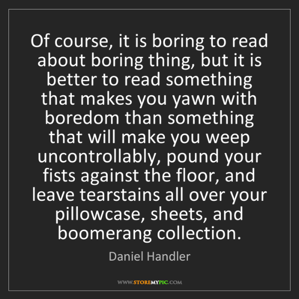 Daniel Handler: Of course, it is boring to read about boring thing, but...