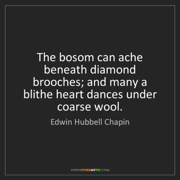 Edwin Hubbell Chapin: The bosom can ache beneath diamond brooches; and many...