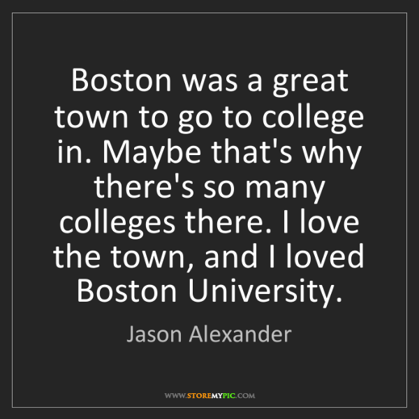 Jason Alexander: Boston was a great town to go to college in. Maybe that's...
