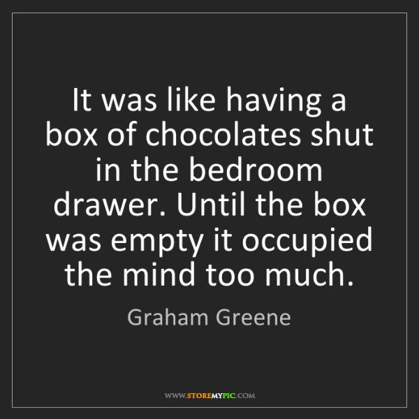 Graham Greene: It was like having a box of chocolates shut in the bedroom...