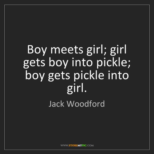 Jack Woodford: Boy meets girl; girl gets boy into pickle; boy gets pickle...