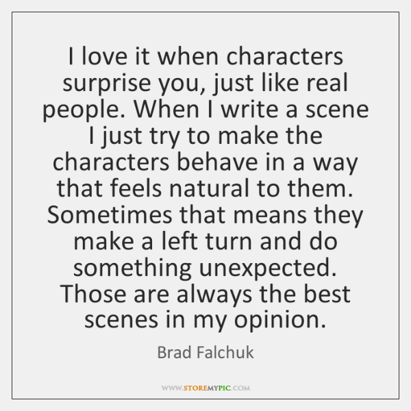 I love it when characters surprise you, just like real people. When ...