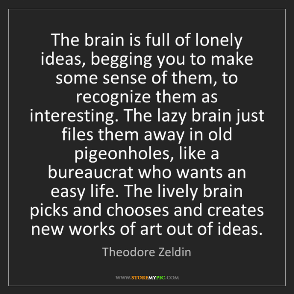 Theodore Zeldin: The brain is full of lonely ideas, begging you to make...