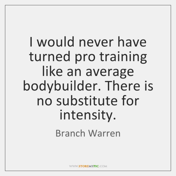 I would never have turned pro training like an average bodybuilder. There ...