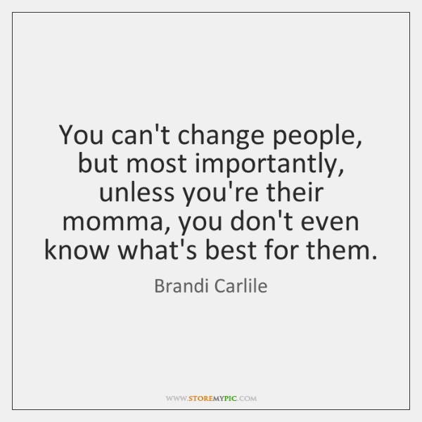 You can't change people, but most importantly, unless you're their momma, you ...