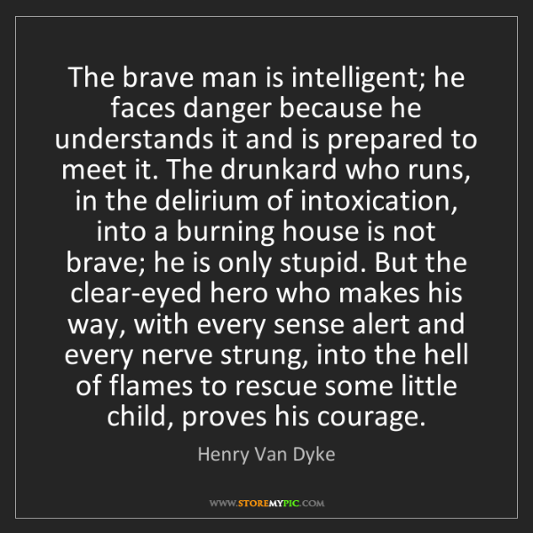 Henry Van Dyke: The brave man is intelligent; he faces danger because...