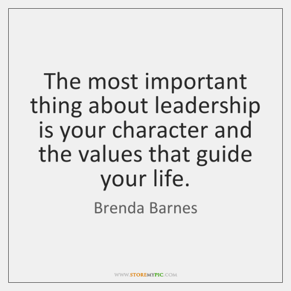The most important thing about leadership is your character and the values ...