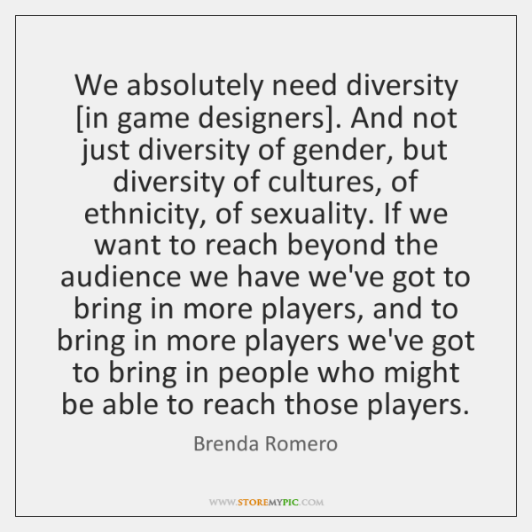 We absolutely need diversity [in game designers]. And not just diversity of ...