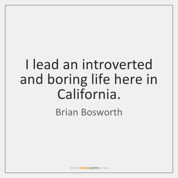I lead an introverted and boring life here in California.
