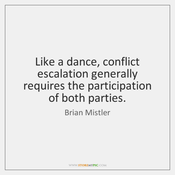 Like a dance, conflict escalation generally requires the participation of both parties.