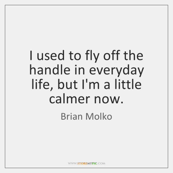 I used to fly off the handle in everyday life, but I'm ...