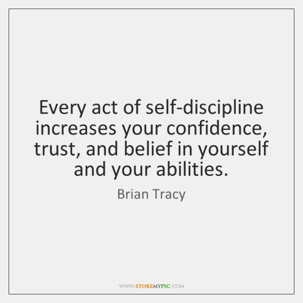 Every act of self-discipline increases your confidence, trust, and belief in yourself ...
