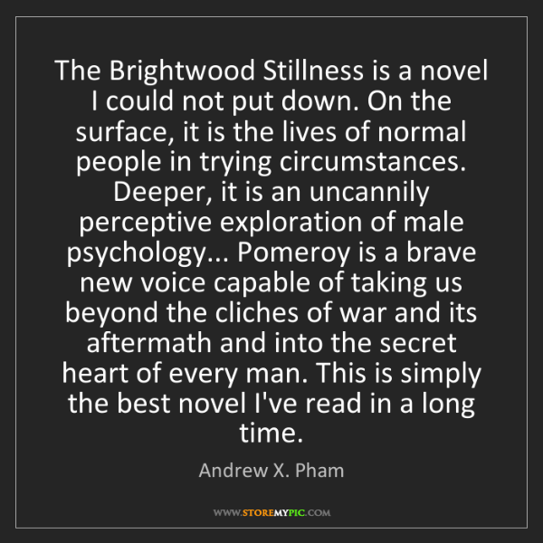 Andrew X. Pham: The Brightwood Stillness is a novel I could not put down....