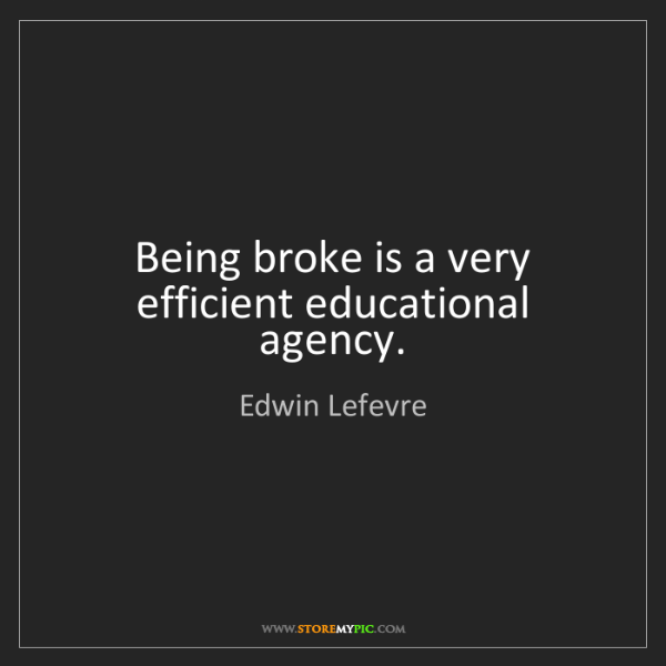 Edwin Lefevre: Being broke is a very efficient educational agency.