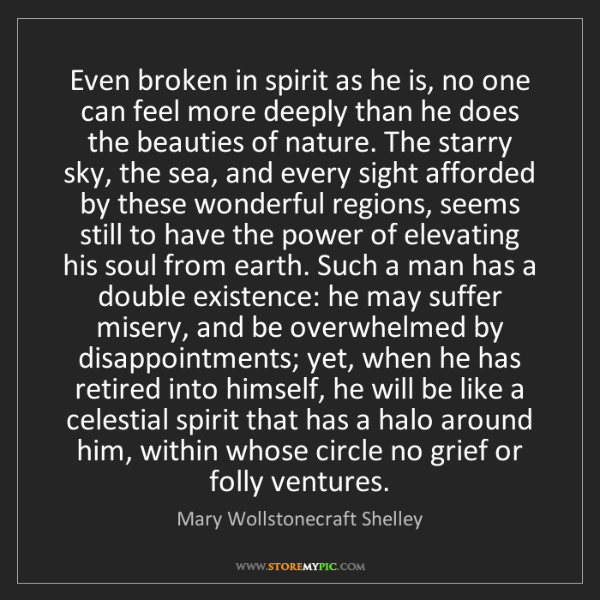 Mary Wollstonecraft Shelley: Even broken in spirit as he is, no one can feel more...
