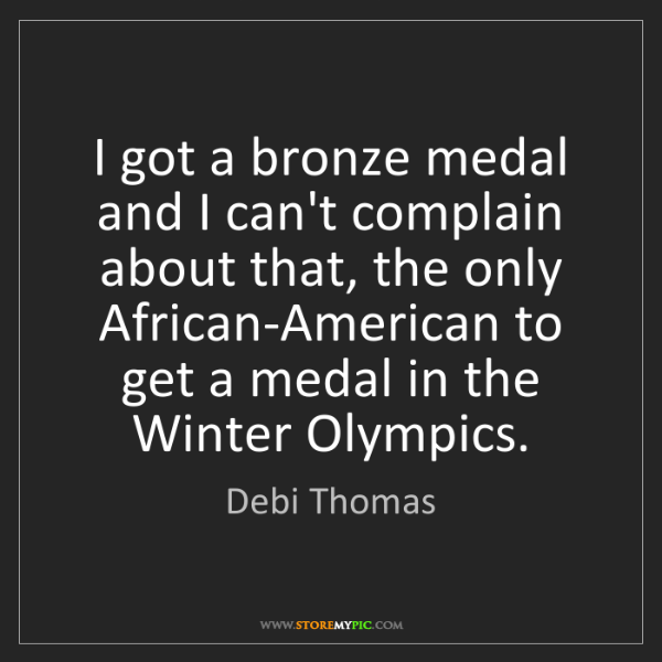 Debi Thomas: I got a bronze medal and I can't complain about that,...