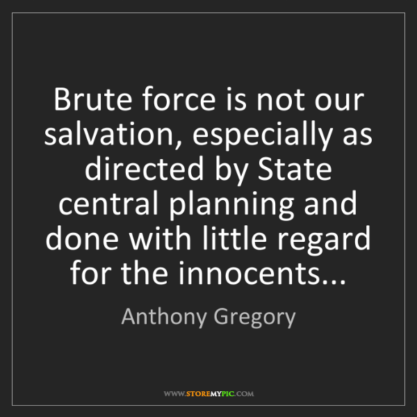 Anthony Gregory: Brute force is not our salvation, especially as directed...