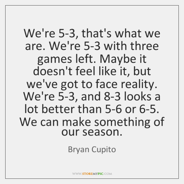 We're 5-3, that's what we are. We're 5-3 with three games left. ...