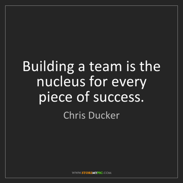 Chris Ducker: Building a team is the nucleus for every piece of success.