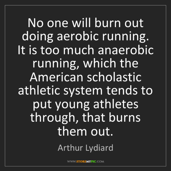 Arthur Lydiard: No one will burn out doing aerobic running. It is too...