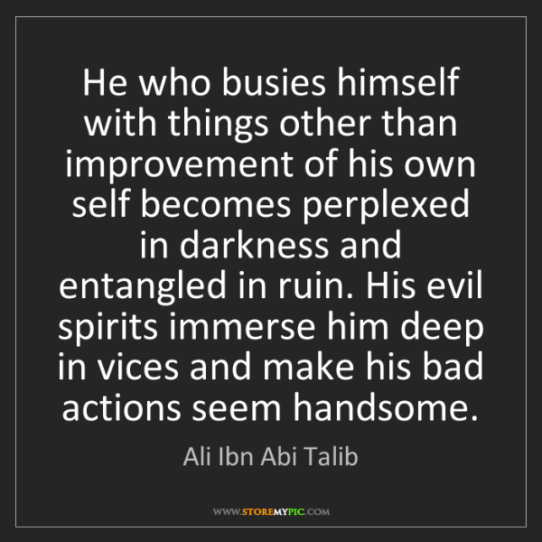 Ali Ibn Abi Talib: He who busies himself with things other than improvement...