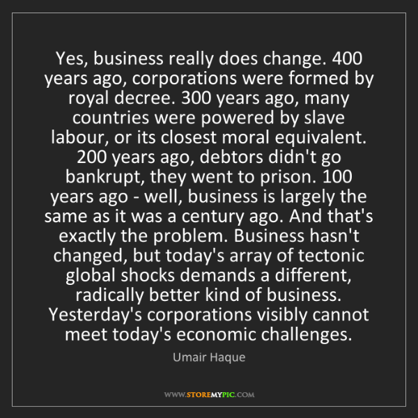 Umair Haque: Yes, business really does change. 400 years ago, corporations...