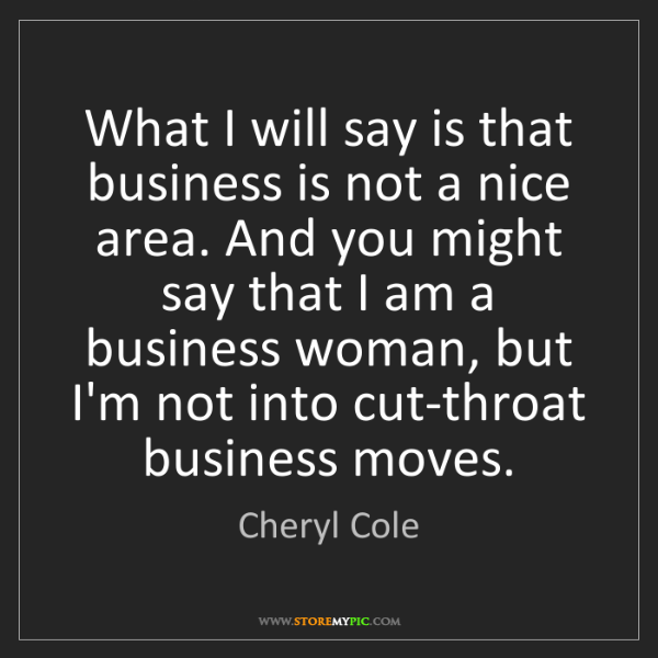 Cheryl Cole: What I will say is that business is not a nice area....