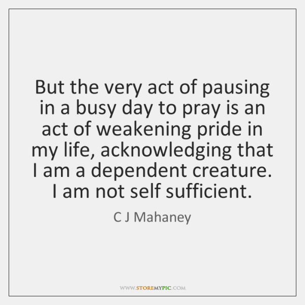 But the very act of pausing in a busy day to pray ...