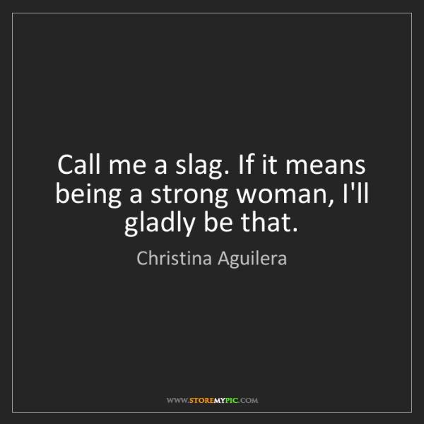 Christina Aguilera: Call me a slag. If it means being a strong woman, I'll...
