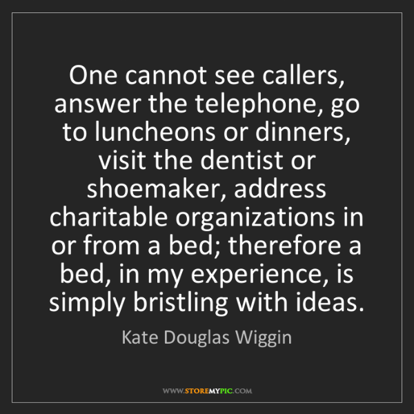 Kate Douglas Wiggin: One cannot see callers, answer the telephone, go to luncheons...