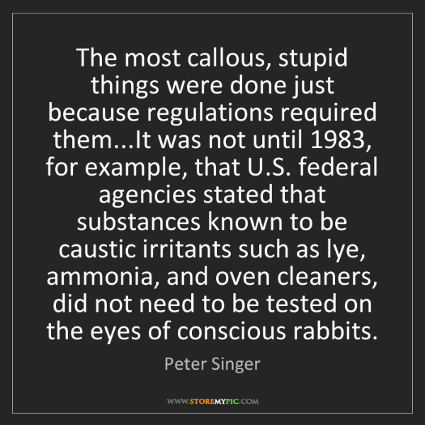 Peter Singer: The most callous, stupid things were done just because...