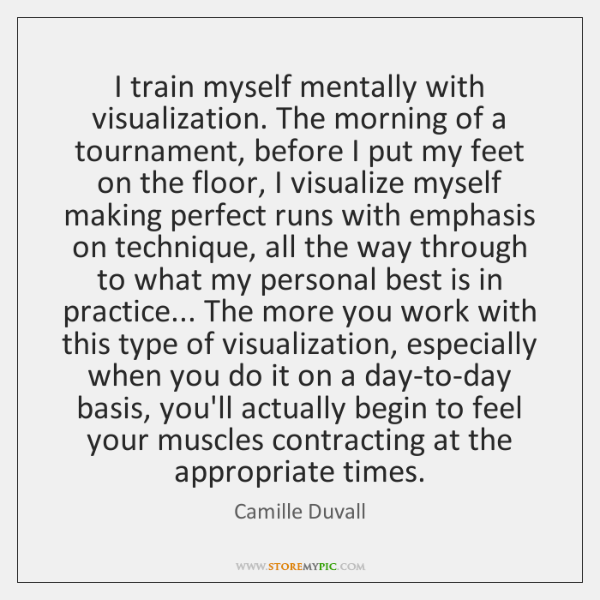 I train myself mentally with visualization. The morning of a tournament, before ...