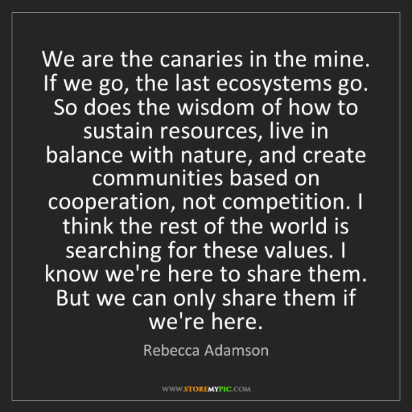 Rebecca Adamson: We are the canaries in the mine. If we go, the last ecosystems...