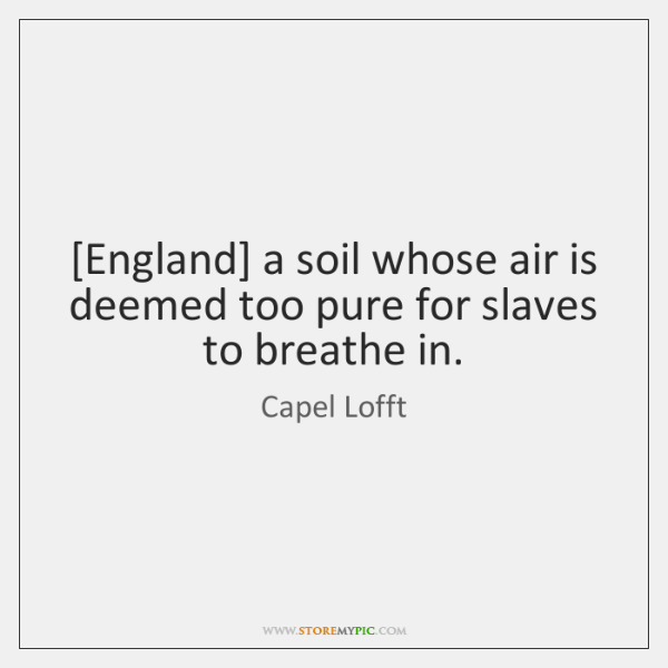 [England] a soil whose air is deemed too pure for slaves to ...