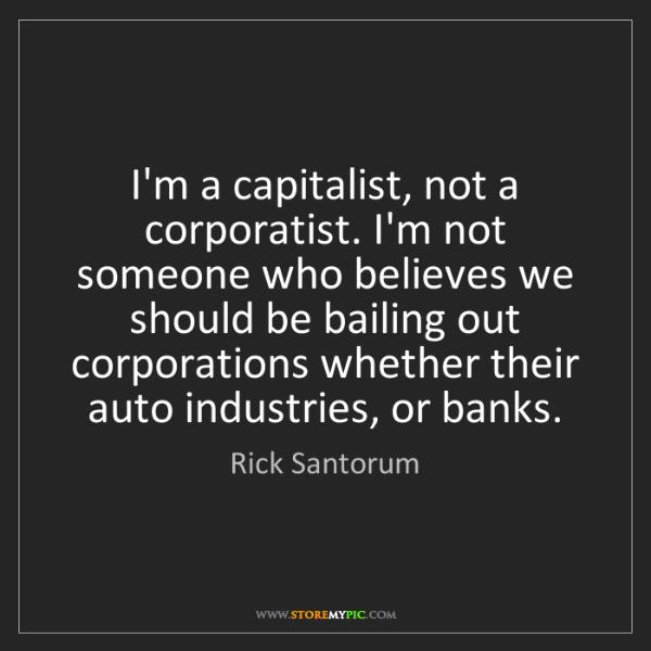 Rick Santorum: I'm a capitalist, not a corporatist. I'm not someone...