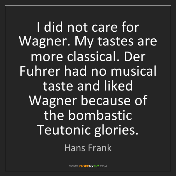 Hans Frank: I did not care for Wagner. My tastes are more classical....