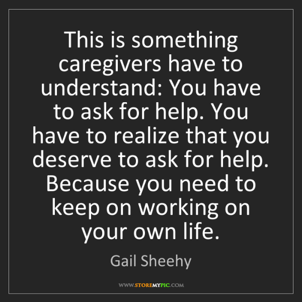 Gail Sheehy: This is something caregivers have to understand: You...