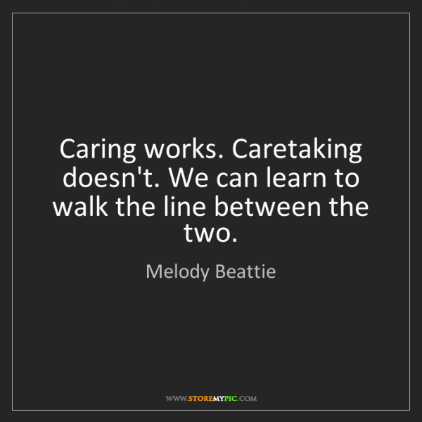 Melody Beattie: Caring works. Caretaking doesn't. We can learn to walk...