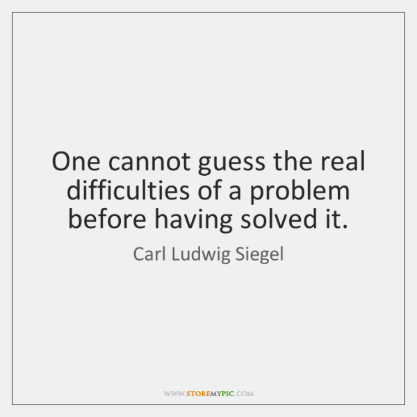 One cannot guess the real difficulties of a problem before having solved ...
