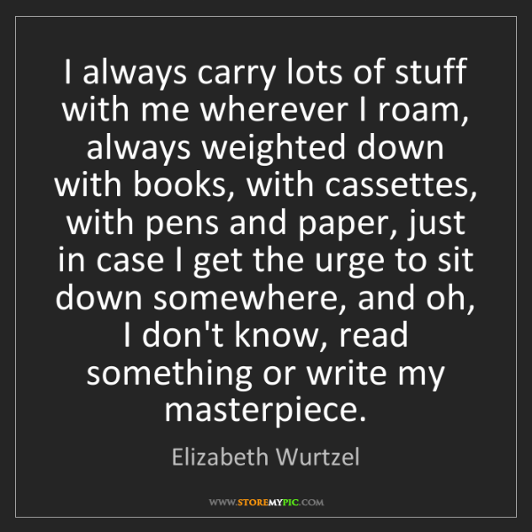 Elizabeth Wurtzel: I always carry lots of stuff with me wherever I roam,...
